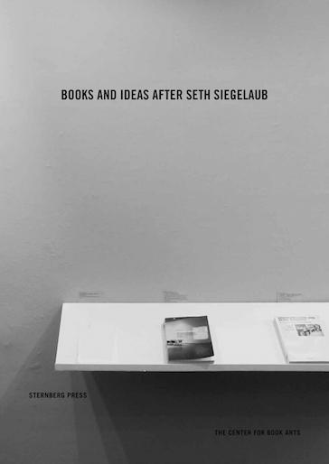 Pichler Michalis, BOOKS AND IDEAS AFTER SETH SIEGELAUB (New York: The Center for Book Arts, Berlin: Sternberg Press, 2016).