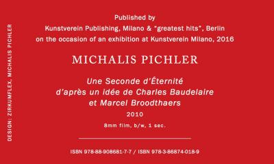 "Pichler Michalis, Une Seconde d'Éternité (Berlin: ""greatest hits"", Milan: Kunstverein Milano, 2016)."